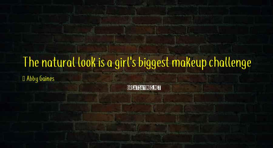 Abby Gaines Sayings: The natural look is a girl's biggest makeup challenge