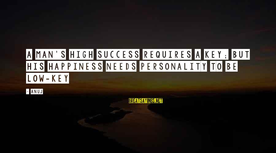 Abc Bachelor Sayings By Anuj: A man's high success requires a key; but his happiness needs personality to be low-key
