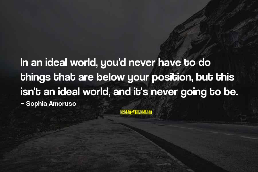 Abc Bachelor Sayings By Sophia Amoruso: In an ideal world, you'd never have to do things that are below your position,