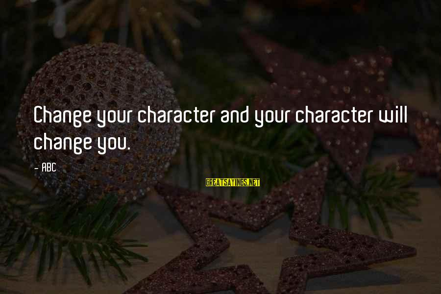 Abc Life Sayings By ABC: Change your character and your character will change you.