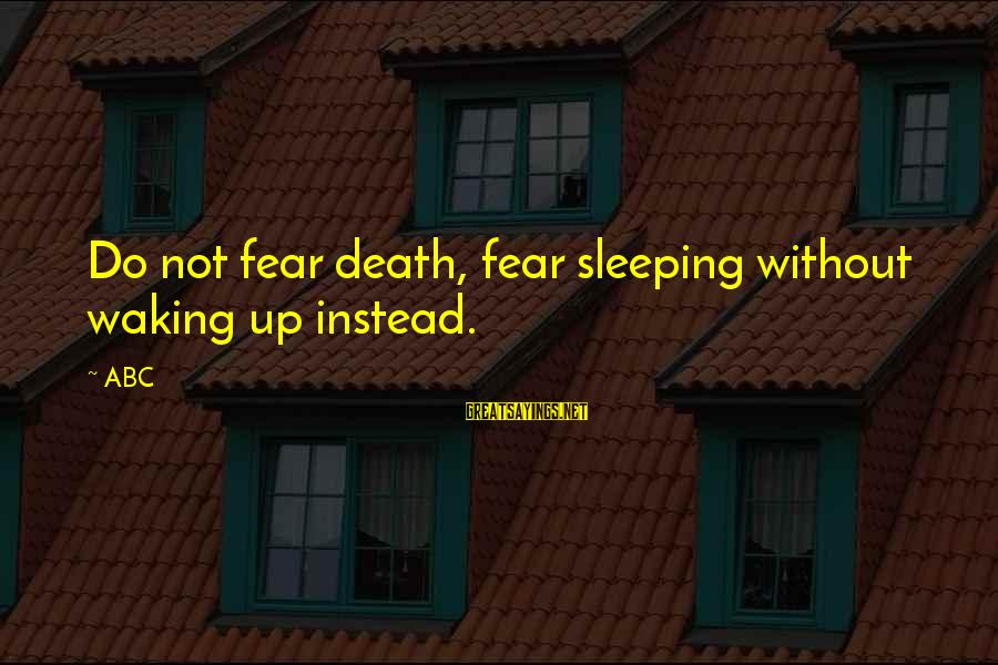 Abc Life Sayings By ABC: Do not fear death, fear sleeping without waking up instead.