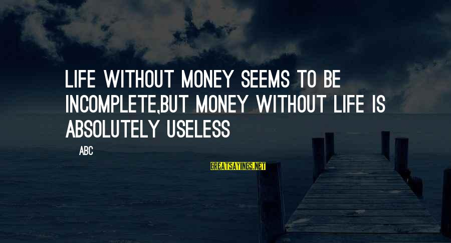 Abc Life Sayings By ABC: Life without money seems to be incomplete,but money without life is absolutely useless