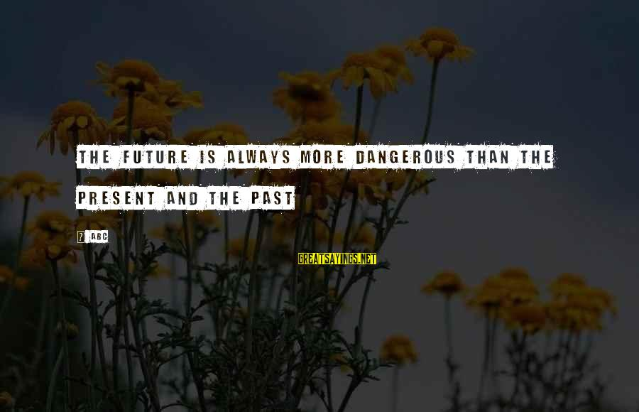 Abc Life Sayings By ABC: The future is always more dangerous than the present and the past