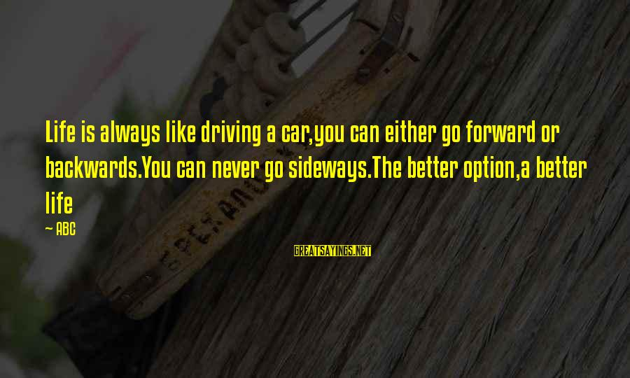 Abc Life Sayings By ABC: Life is always like driving a car,you can either go forward or backwards.You can never