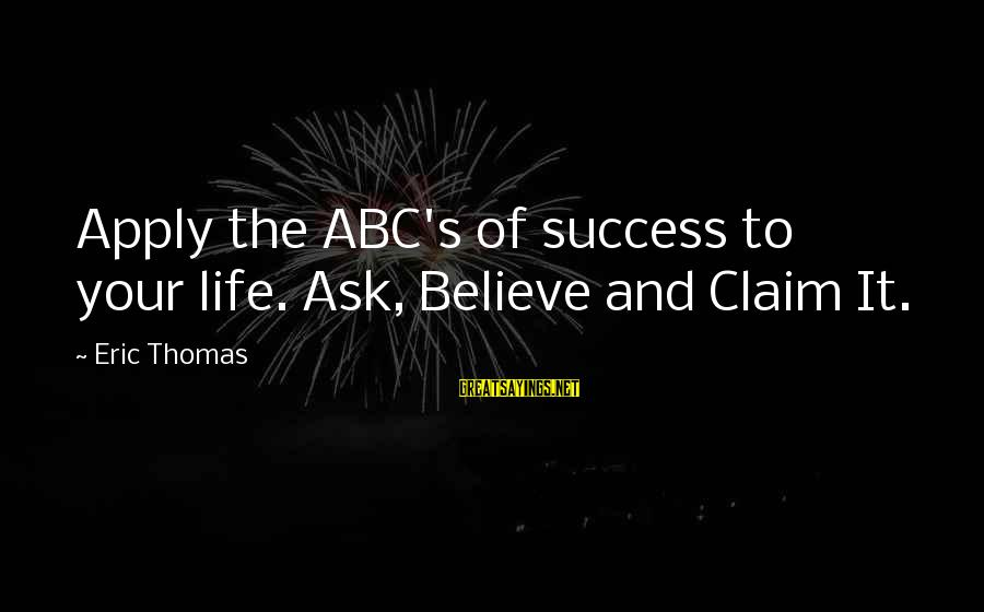 Abc Life Sayings By Eric Thomas: Apply the ABC's of success to your life. Ask, Believe and Claim It.