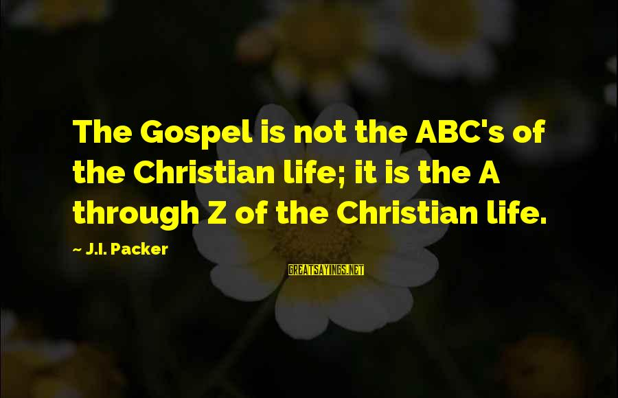 Abc Life Sayings By J.I. Packer: The Gospel is not the ABC's of the Christian life; it is the A through