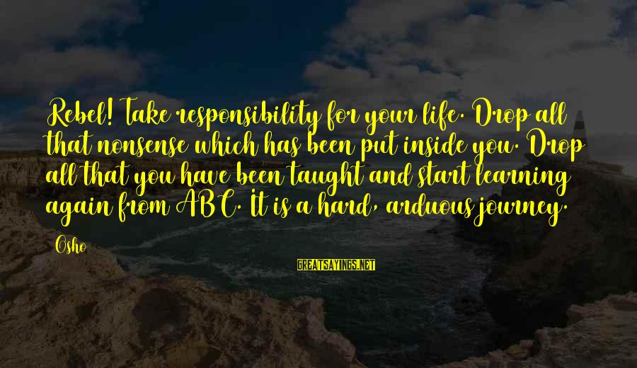 Abc Life Sayings By Osho: Rebel! Take responsibility for your life. Drop all that nonsense which has been put inside