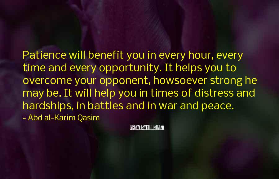 Abd Al-Karim Qasim Sayings: Patience will benefit you in every hour, every time and every opportunity. It helps you