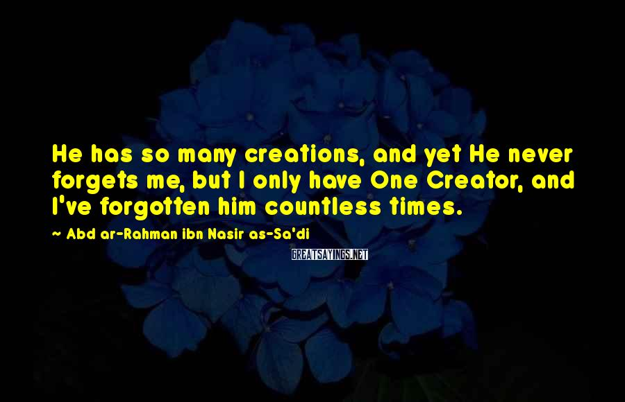 Abd Ar-Rahman Ibn Nasir As-Sa'di Sayings: He has so many creations, and yet He never forgets me, but I only have