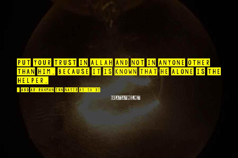 Abd Ar-Rahman Ibn Nasir As-Sa'di Sayings: Put your trust in Allah and not in anyone other than Him, because it is