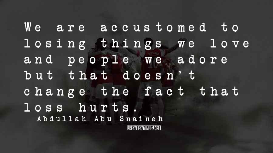 Abdullah Abu Snaineh Sayings: We are accustomed to losing things we love and people we adore but that doesn't