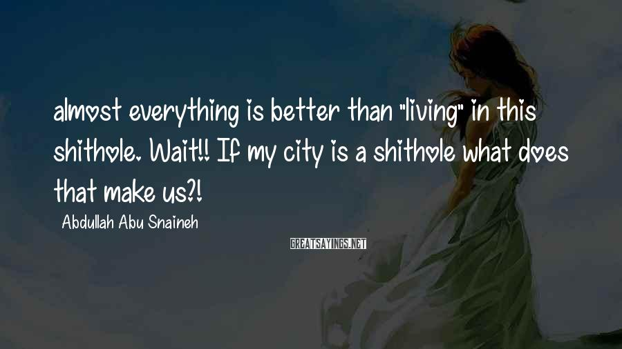 """Abdullah Abu Snaineh Sayings: almost everything is better than """"living"""" in this shithole. Wait!! If my city is a"""