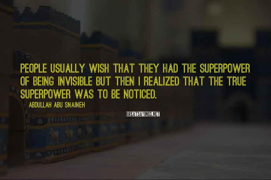 Abdullah Abu Snaineh Sayings: People usually wish that they had the superpower of being invisible but then I realized