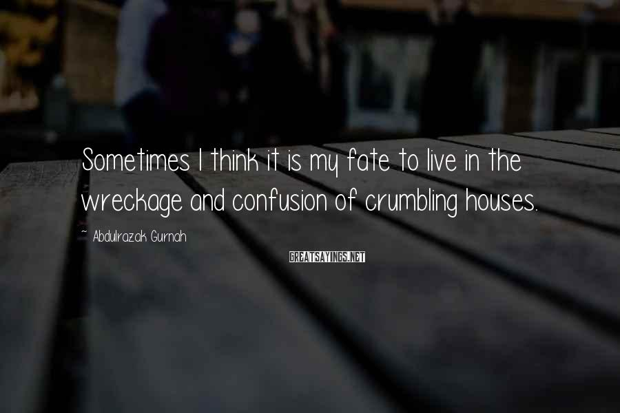 Abdulrazak Gurnah Sayings: Sometimes I think it is my fate to live in the wreckage and confusion of
