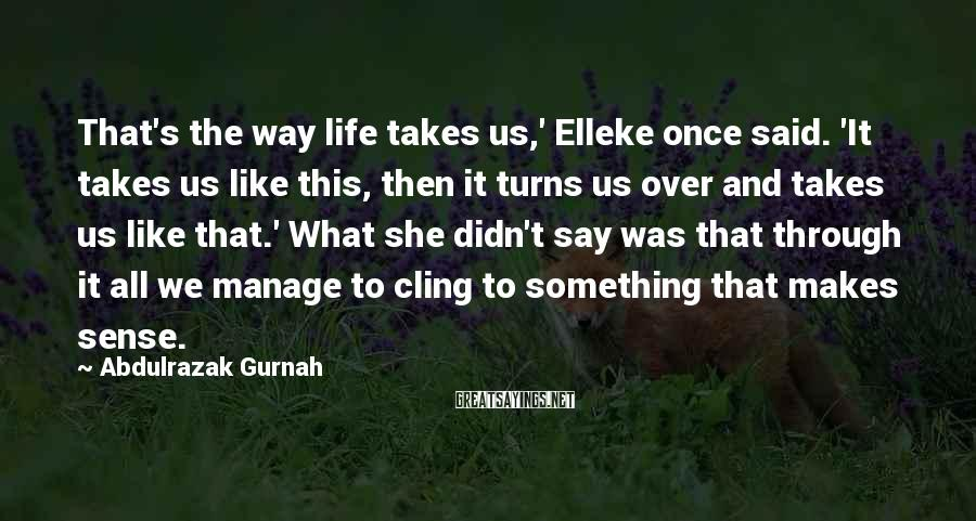 Abdulrazak Gurnah Sayings: That's the way life takes us,' Elleke once said. 'It takes us like this, then