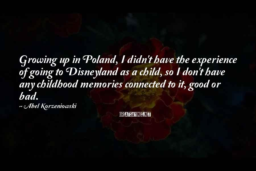 Abel Korzeniowski Sayings: Growing up in Poland, I didn't have the experience of going to Disneyland as a