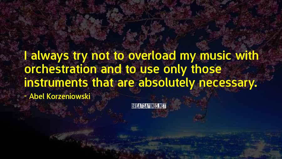 Abel Korzeniowski Sayings: I always try not to overload my music with orchestration and to use only those