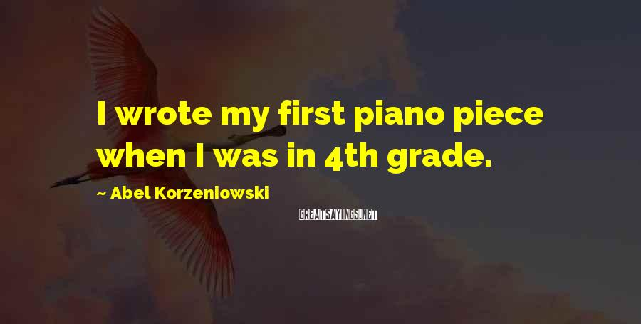 Abel Korzeniowski Sayings: I wrote my first piano piece when I was in 4th grade.