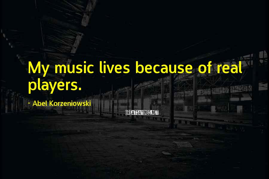 Abel Korzeniowski Sayings: My music lives because of real players.