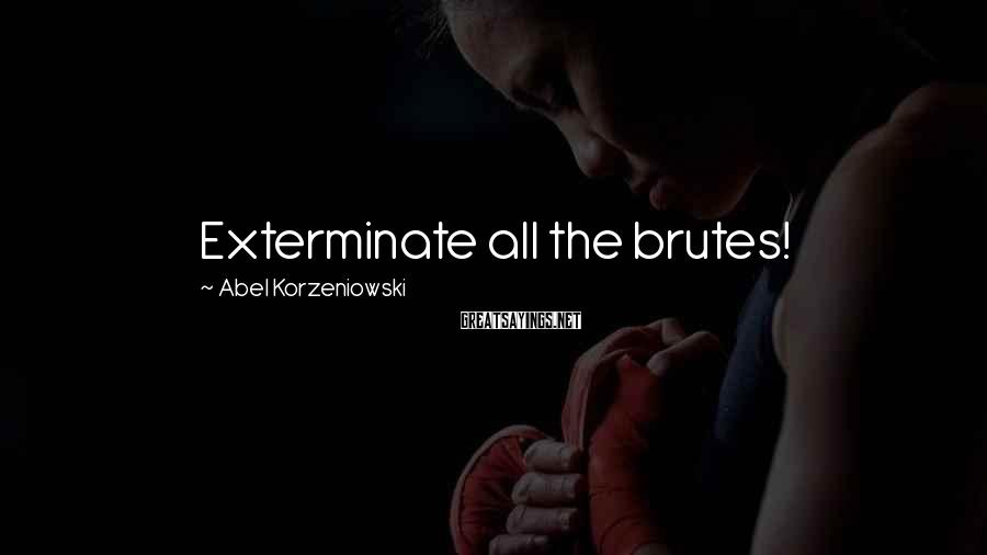 Abel Korzeniowski Sayings: Exterminate all the brutes!