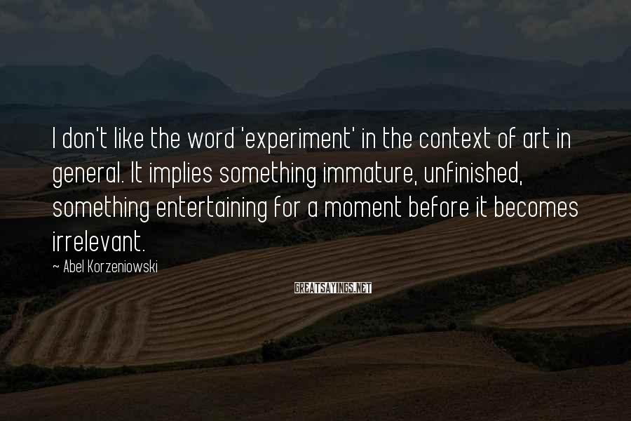 Abel Korzeniowski Sayings: I don't like the word 'experiment' in the context of art in general. It implies