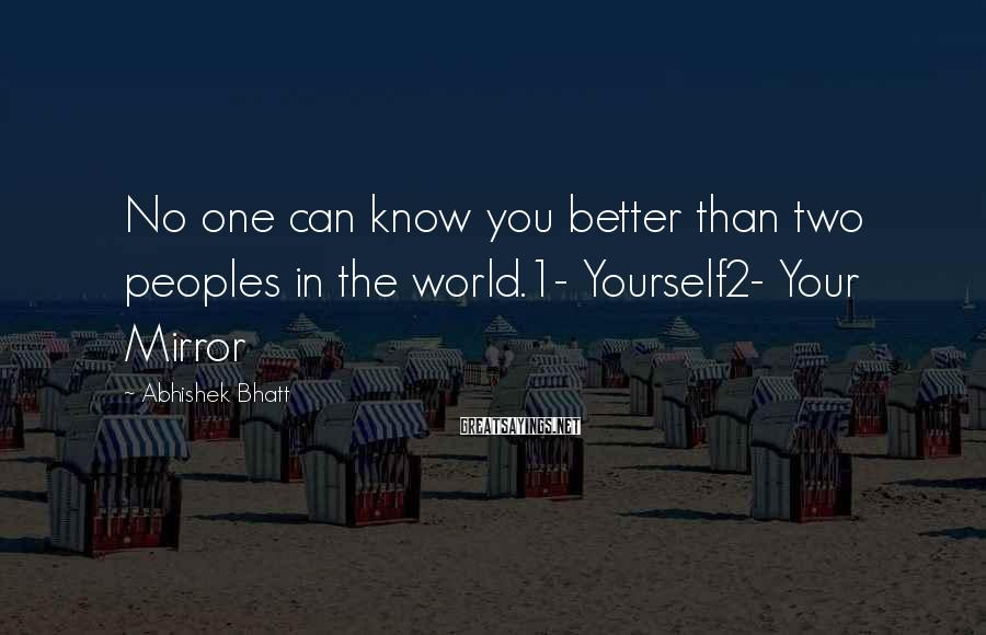 Abhishek Bhatt Sayings: No one can know you better than two peoples in the world.1- Yourself2- Your Mirror