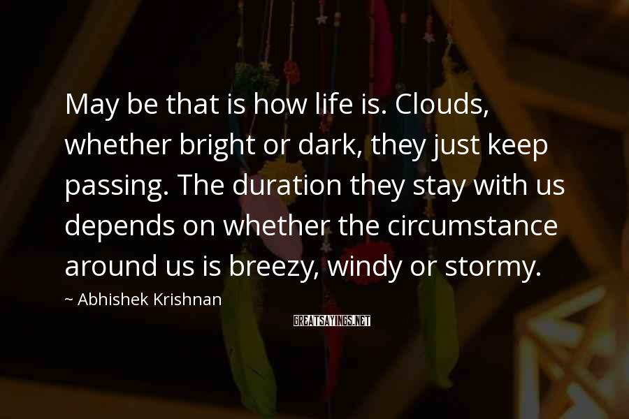 Abhishek Krishnan Sayings: May be that is how life is. Clouds, whether bright or dark, they just keep