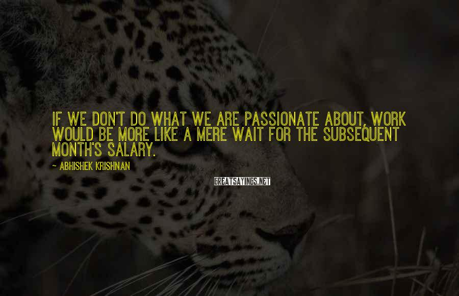Abhishek Krishnan Sayings: If we don't do what we are passionate about, work would be more like a