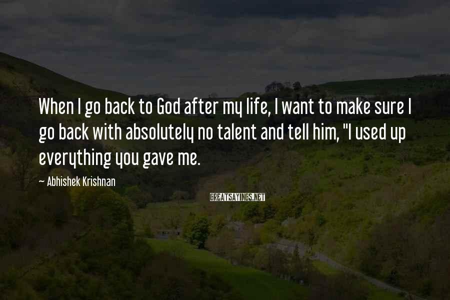 Abhishek Krishnan Sayings: When I go back to God after my life, I want to make sure I