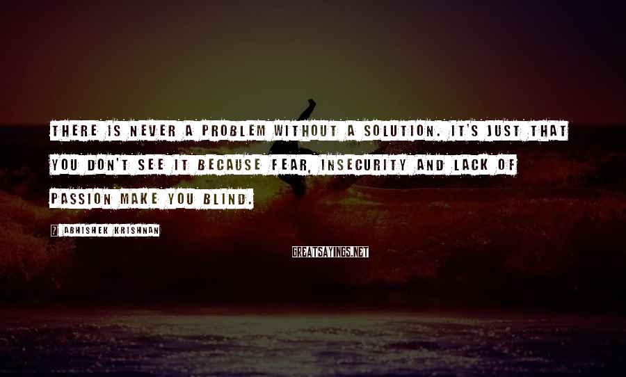 Abhishek Krishnan Sayings: There is never a problem without a solution. It's just that you don't see it
