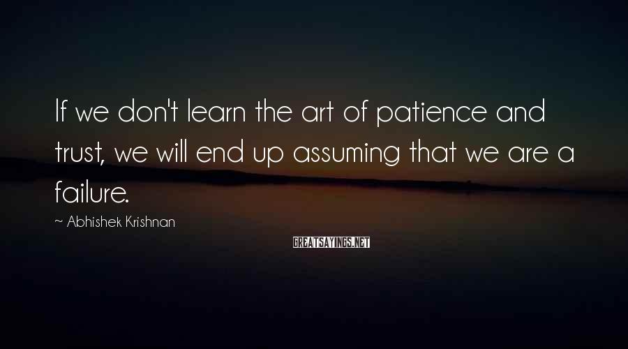 Abhishek Krishnan Sayings: If we don't learn the art of patience and trust, we will end up assuming