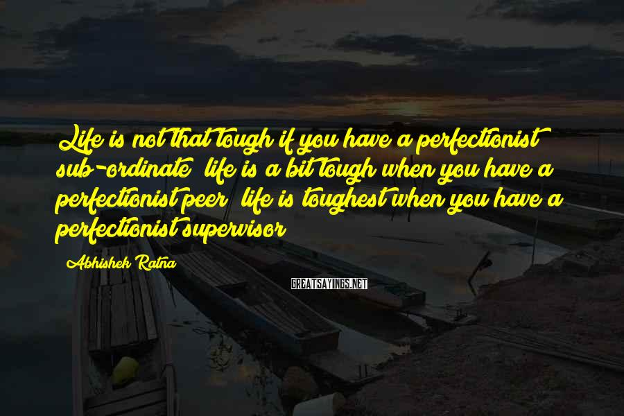 Abhishek Ratna Sayings: Life is not that tough if you have a perfectionist sub-ordinate; life is a bit