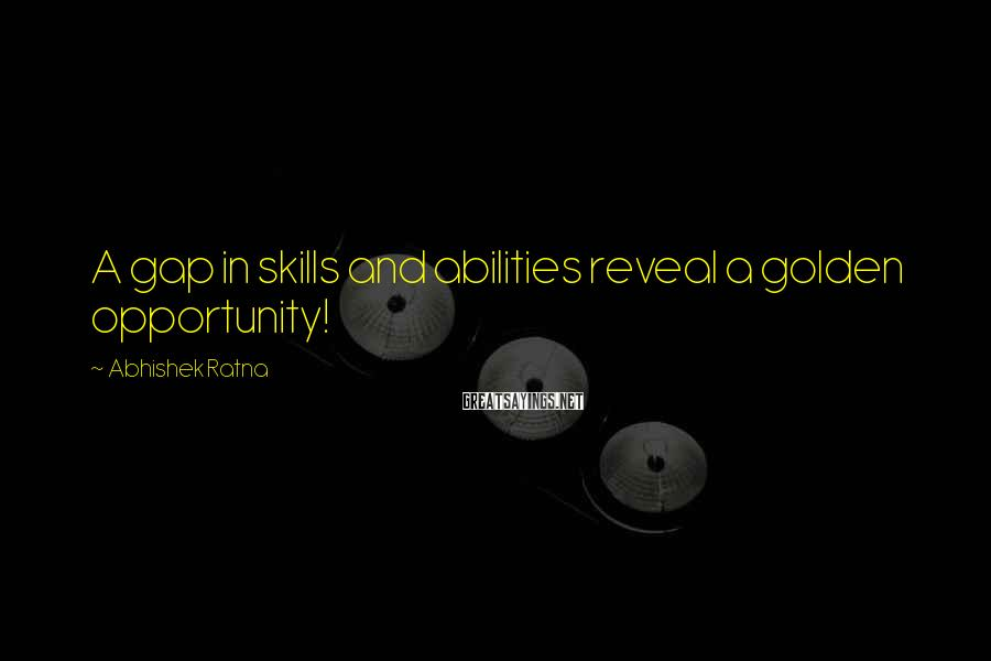 Abhishek Ratna Sayings: A gap in skills and abilities reveal a golden opportunity!