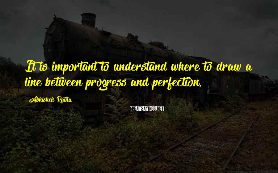 Abhishek Ratna Sayings: It is important to understand where to draw a line between progress and perfection.
