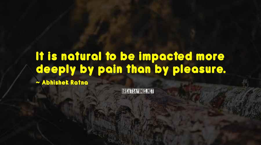 Abhishek Ratna Sayings: It is natural to be impacted more deeply by pain than by pleasure.
