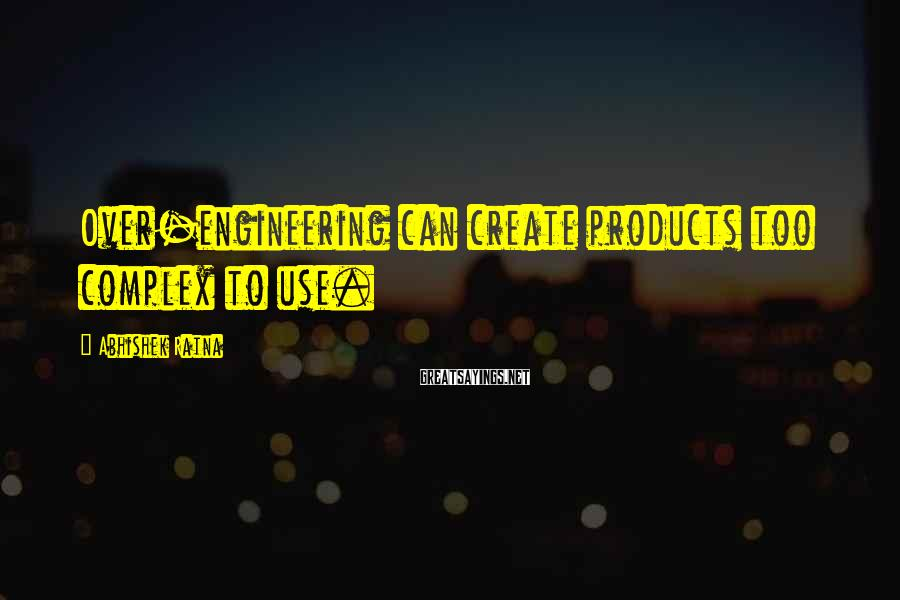 Abhishek Ratna Sayings: Over-engineering can create products too complex to use.