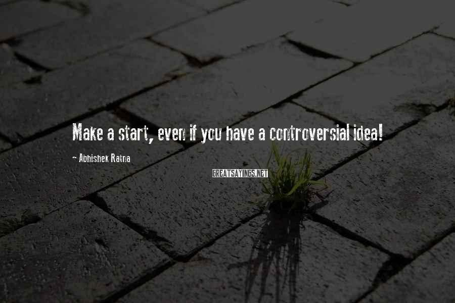 Abhishek Ratna Sayings: Make a start, even if you have a controversial idea!