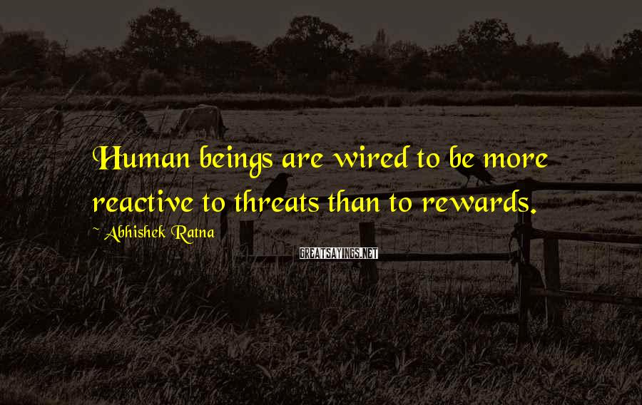 Abhishek Ratna Sayings: Human beings are wired to be more reactive to threats than to rewards.