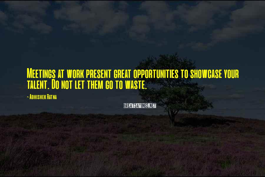 Abhishek Ratna Sayings: Meetings at work present great opportunities to showcase your talent. Do not let them go