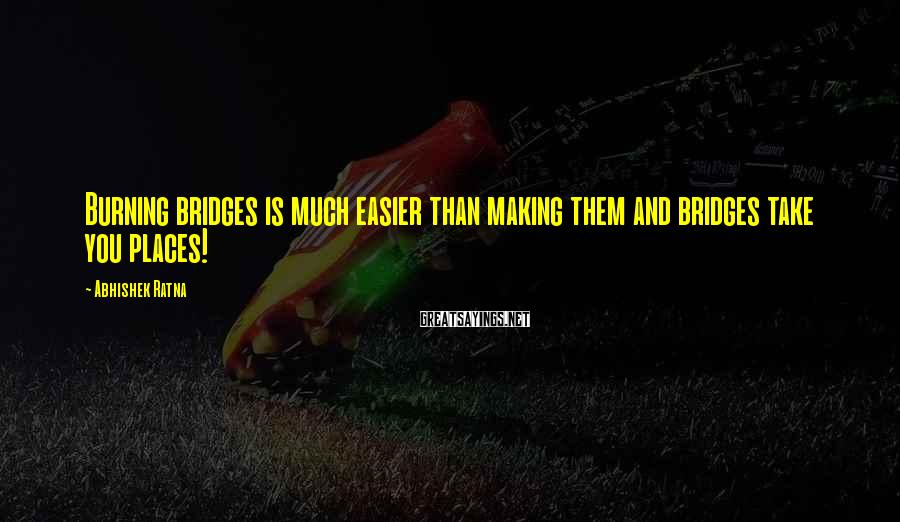 Abhishek Ratna Sayings: Burning bridges is much easier than making them and bridges take you places!