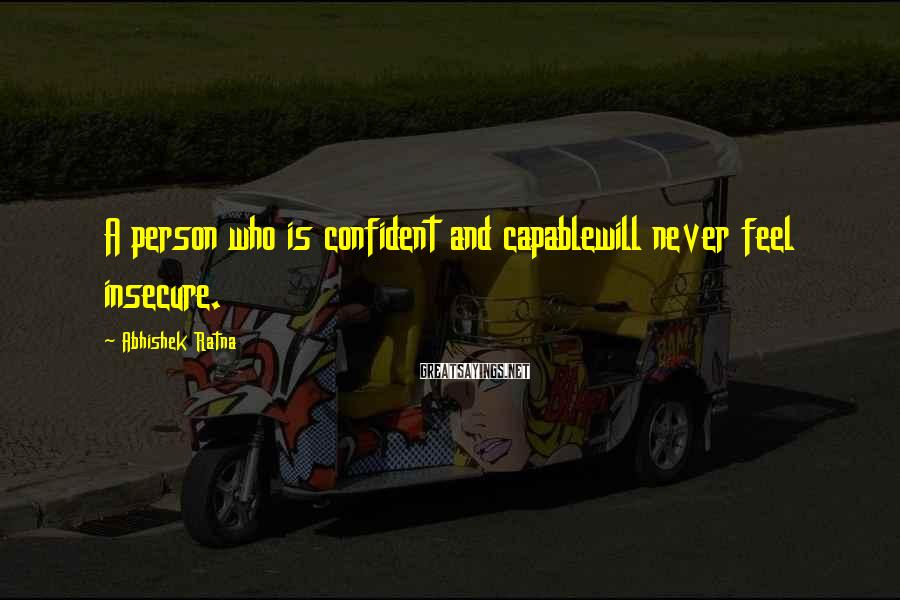 Abhishek Ratna Sayings: A person who is confident and capablewill never feel insecure.