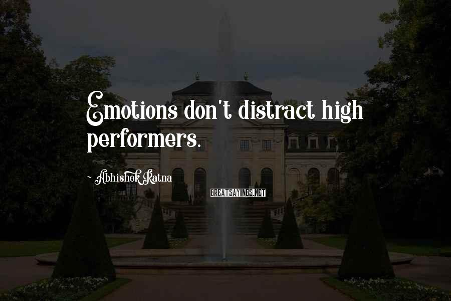 Abhishek Ratna Sayings: Emotions don't distract high performers.