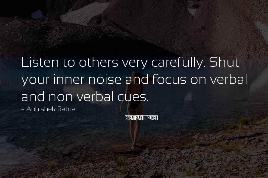 Abhishek Ratna Sayings: Listen to others very carefully. Shut your inner noise and focus on verbal and non