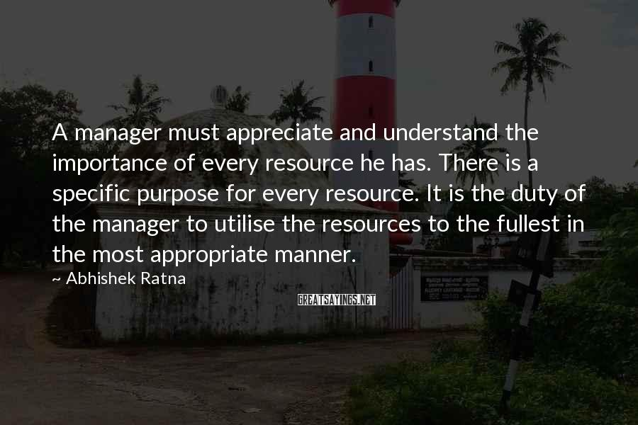 Abhishek Ratna Sayings: A manager must appreciate and understand the importance of every resource he has. There is
