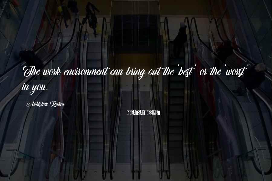 Abhishek Ratna Sayings: The work environment can bring out the 'best' or the 'worst' in you.