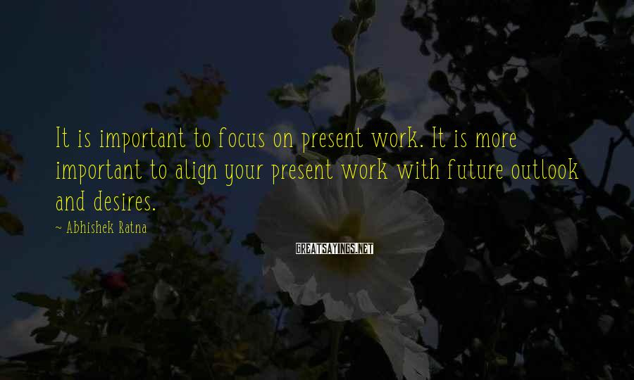 Abhishek Ratna Sayings: It is important to focus on present work. It is more important to align your