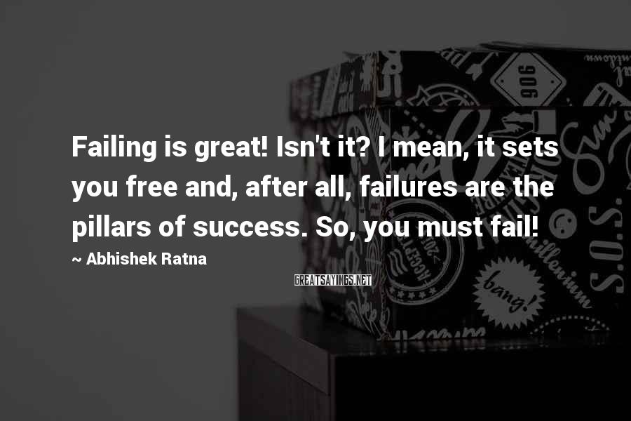 Abhishek Ratna Sayings: Failing is great! Isn't it? I mean, it sets you free and, after all, failures