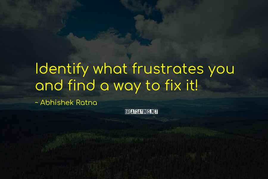 Abhishek Ratna Sayings: Identify what frustrates you and find a way to fix it!