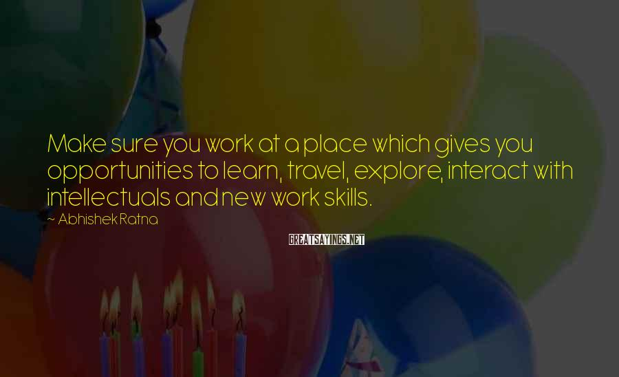 Abhishek Ratna Sayings: Make sure you work at a place which gives you opportunities to learn, travel, explore,