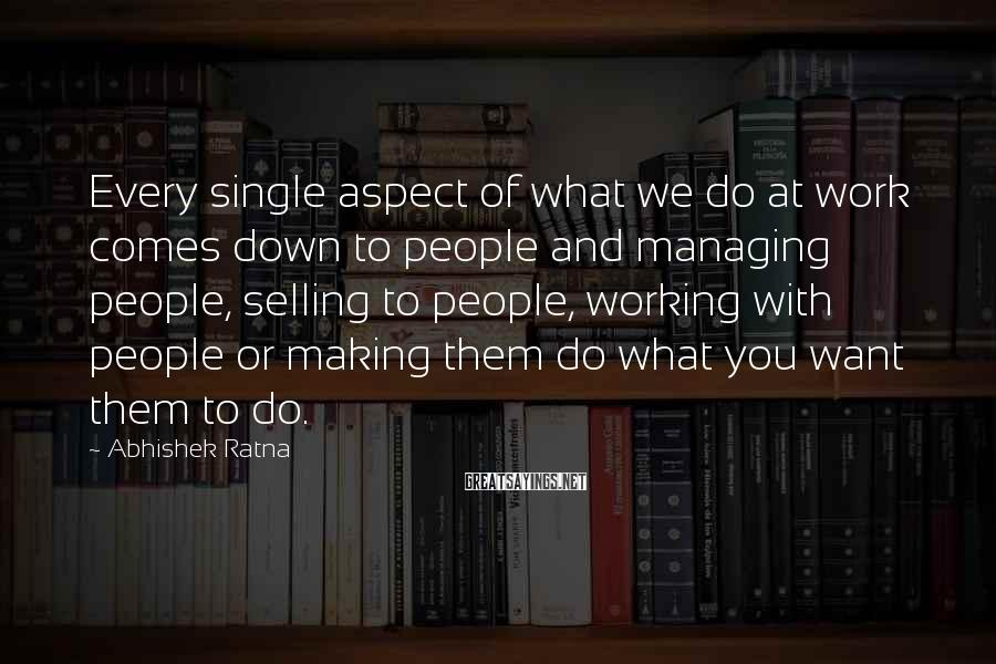 Abhishek Ratna Sayings: Every single aspect of what we do at work comes down to people and managing